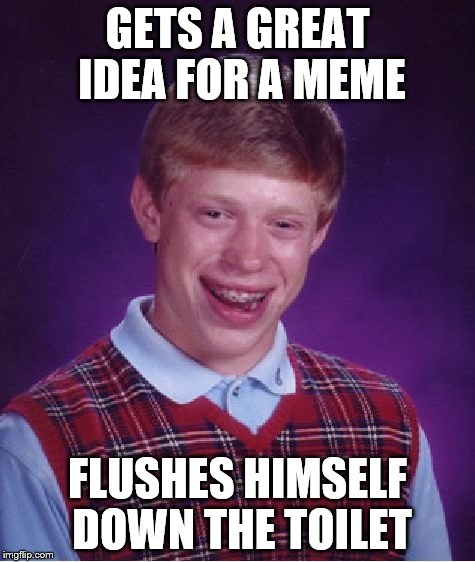 Bad Luck Brian Meme | GETS A GREAT IDEA FOR A MEME FLUSHES HIMSELF DOWN THE TOILET | image tagged in memes,bad luck brian,olympianproduct | made w/ Imgflip meme maker