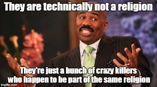 Steve Harvey Meme | They are technically not a religion They're just a bunch of crazy killers who happen to be part of the same religion | image tagged in memes,steve harvey | made w/ Imgflip meme maker