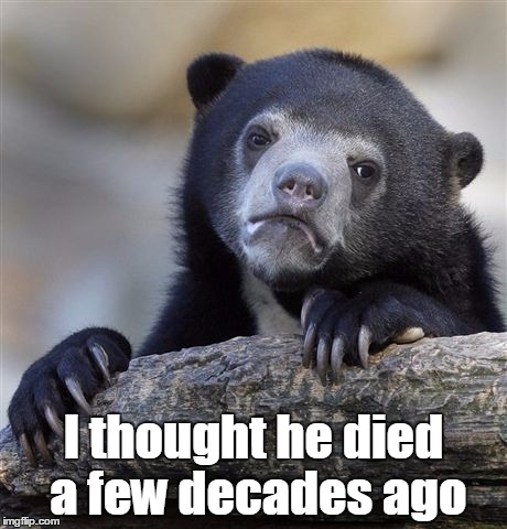 Confession Bear Meme | I thought he died a few decades ago | image tagged in memes,confession bear | made w/ Imgflip meme maker