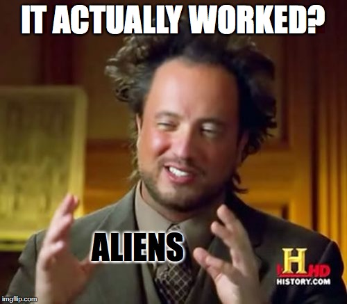 Typical me. | IT ACTUALLY WORKED? ALIENS | image tagged in memes,ancient aliens | made w/ Imgflip meme maker