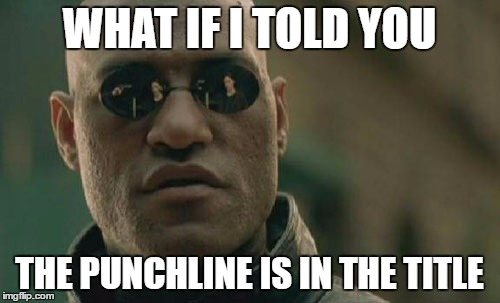 WHAT IF I TOLD YOU THE PUNCHLINE IS IN THE TITLE | image tagged in memes,matrix morpheus | made w/ Imgflip meme maker