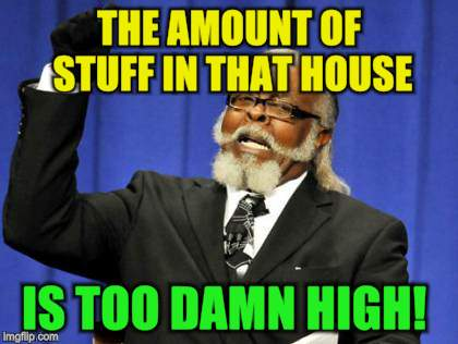 Too Damn High Meme | THE AMOUNT OF STUFF IN THAT HOUSE IS TOO DAMN HIGH! | image tagged in memes,too damn high | made w/ Imgflip meme maker