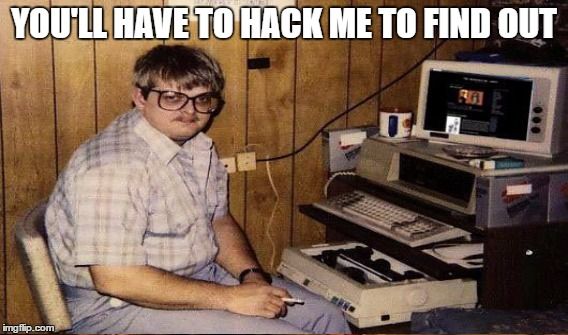 YOU'LL HAVE TO HACK ME TO FIND OUT | made w/ Imgflip meme maker