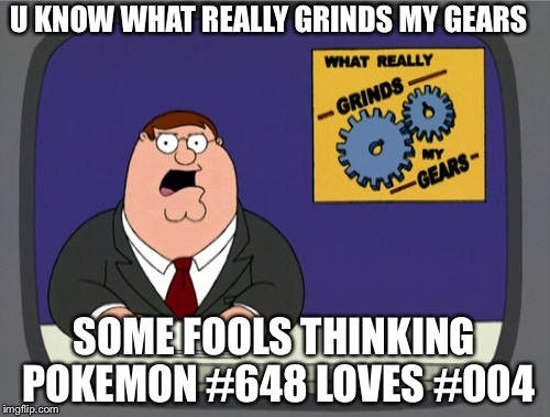Peter Griffin News Meme |  U KNOW WHAT REALLY GRINDS MY GEARS; SOME FOOLS THINKING POKEMON #648 LOVES #004 | image tagged in memes,peter griffin news | made w/ Imgflip meme maker