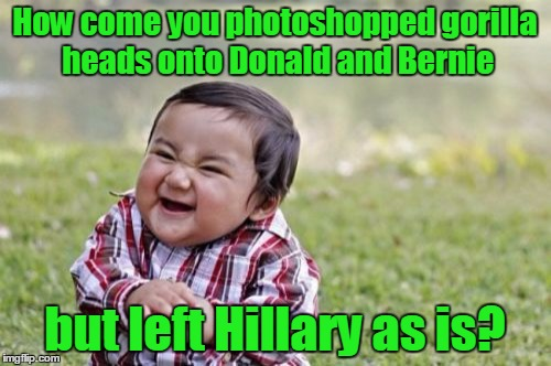 Evil Toddler Meme | How come you photoshopped gorilla heads onto Donald and Bernie but left Hillary as is? | image tagged in memes,evil toddler | made w/ Imgflip meme maker