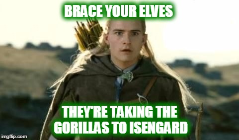BRACE YOUR ELVES THEY'RE TAKING THE GORILLAS TO ISENGARD | made w/ Imgflip meme maker