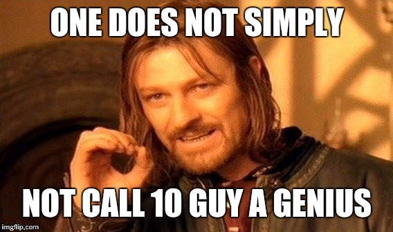 One Does Not Simply Meme | ONE DOES NOT SIMPLY NOT CALL 10 GUY A GENIUS | image tagged in memes,one does not simply | made w/ Imgflip meme maker