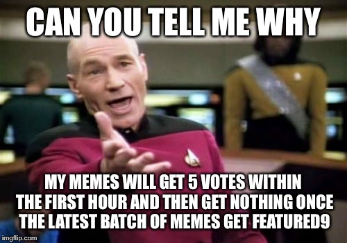 Picard Wtf Meme | CAN YOU TELL ME WHY MY MEMES WILL GET 5 VOTES WITHIN THE FIRST HOUR AND THEN GET NOTHING ONCE THE LATEST BATCH OF MEMES GET FEATURED9 | image tagged in memes,picard wtf | made w/ Imgflip meme maker