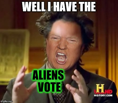 WELL I HAVE THE ALIENS VOTE | made w/ Imgflip meme maker