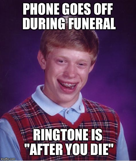 "Bad Luck Brian Meme | PHONE GOES OFF DURING FUNERAL RINGTONE IS ""AFTER YOU DIE"" 