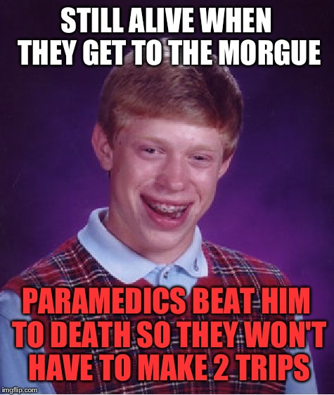 Bad Luck Brian Meme | STILL ALIVE WHEN THEY GET TO THE MORGUE PARAMEDICS BEAT HIM TO DEATH SO THEY WON'T HAVE TO MAKE 2 TRIPS | image tagged in memes,bad luck brian | made w/ Imgflip meme maker