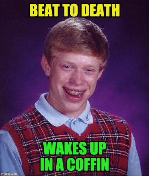 Bad Luck Brian Meme | BEAT TO DEATH WAKES UP IN A COFFIN | image tagged in memes,bad luck brian | made w/ Imgflip meme maker