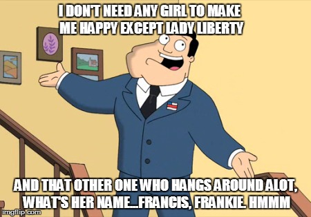I DON'T NEED ANY GIRL TO MAKE ME HAPPY EXCEPT LADY LIBERTY AND THAT OTHER ONE WHO HANGS AROUND ALOT, WHAT'S HER NAME...FRANCIS, FRANKIE. HMM | made w/ Imgflip meme maker