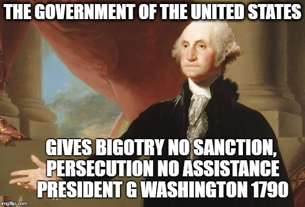 George Washingon to the Touro Congregation |  THE GOVERNMENT OF THE UNITED STATES; GIVES BIGOTRY NO SANCTION, PERSECUTION NO ASSISTANCE PRESIDENT G WASHINGTON 1790 | image tagged in george washington,bigotry,persecution,us,usa,united states | made w/ Imgflip meme maker