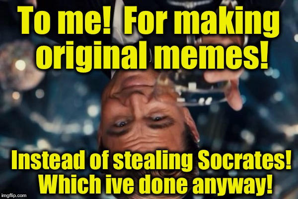 Leonardo Dicaprio Cheers Meme | To me!  For making original memes! Instead of stealing Socrates!  Which ive done anyway! | image tagged in memes,leonardo dicaprio cheers | made w/ Imgflip meme maker