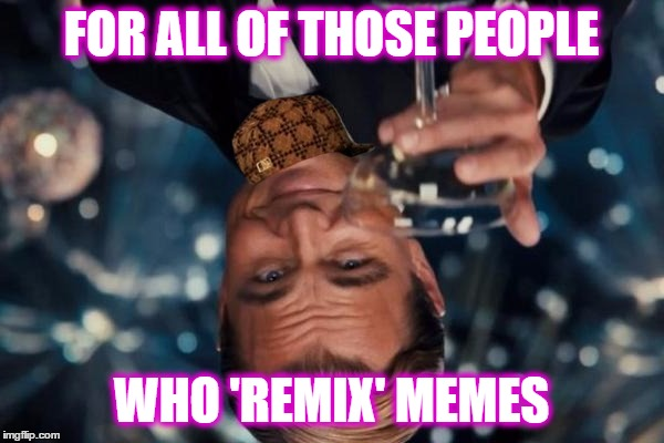 Leonardo Dicaprio Cheers Meme | FOR ALL OF THOSE PEOPLE WHO 'REMIX' MEMES | image tagged in memes,leonardo dicaprio cheers,scumbag | made w/ Imgflip meme maker