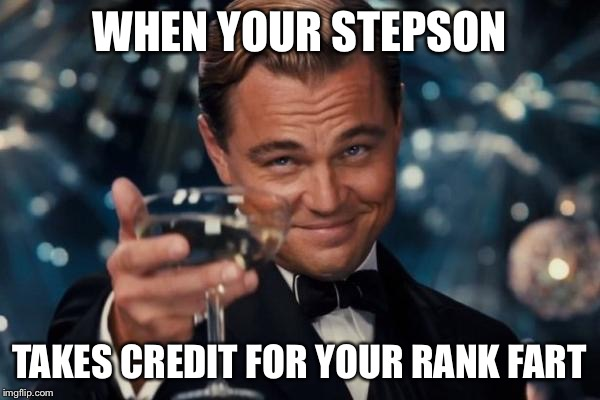Leonardo Dicaprio Cheers Meme | WHEN YOUR STEPSON TAKES CREDIT FOR YOUR RANK FART | image tagged in memes,leonardo dicaprio cheers | made w/ Imgflip meme maker