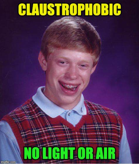 Bad Luck Brian Meme | CLAUSTROPHOBIC NO LIGHT OR AIR | image tagged in memes,bad luck brian | made w/ Imgflip meme maker