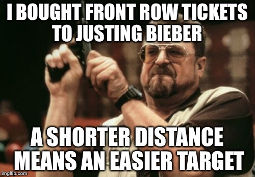 Am I The Only One Around Here Meme | I BOUGHT FRONT ROW TICKETS TO JUSTING BIEBER A SHORTER DISTANCE MEANS AN EASIER TARGET | image tagged in memes,am i the only one around here | made w/ Imgflip meme maker