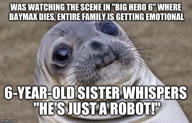 "We all just kinda stared at her. | WAS WATCHING THE SCENE IN ""BIG HERO 6"" WHERE BAYMAX DIES, ENTIRE FAMILY IS GETTING EMOTIONAL 6-YEAR-OLD SISTER WHISPERS ""HE'S JUST A ROBOT!"" 
