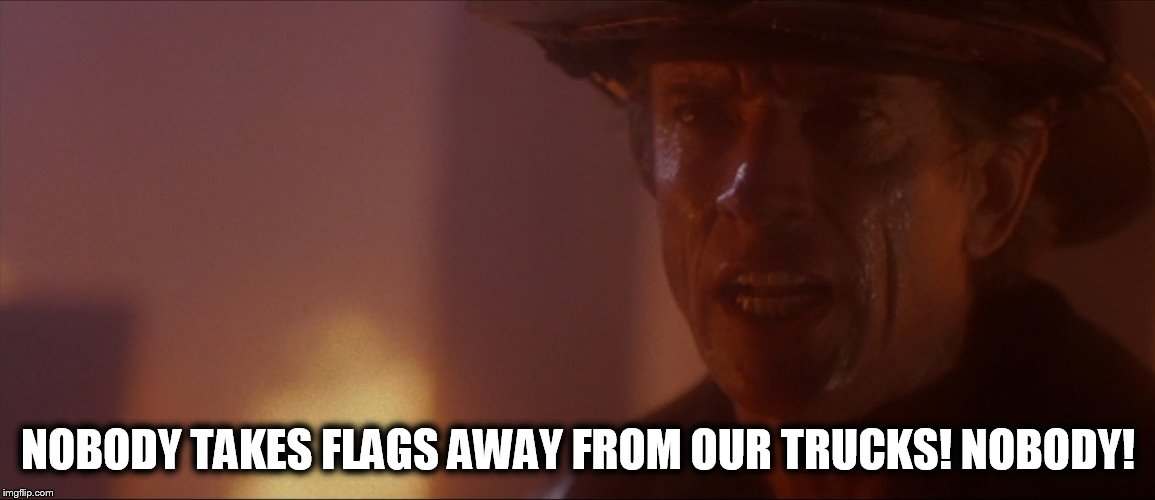 Nobody Takes Flags Away From Our Trucks! Nobody! | NOBODY TAKES FLAGS AWAY FROM OUR TRUCKS! NOBODY! | image tagged in john adcox,memes,universal studios,backdraft,scott glenn,firefighter | made w/ Imgflip meme maker