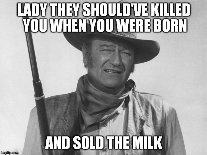LADY THEY SHOULD'VE KILLED YOU WHEN YOU WERE BORN AND SOLD THE MILK | made w/ Imgflip meme maker