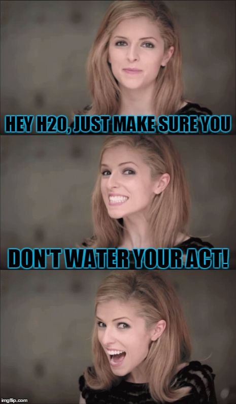 HEY H20, JUST MAKE SURE YOU DON'T WATER YOUR ACT! | made w/ Imgflip meme maker