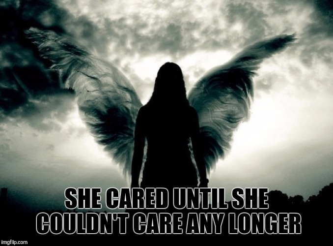 SHE CARED UNTIL SHE COULDN'T CARE ANY LONGER | image tagged in angels,dark souls,dark,broken heart,gloom | made w/ Imgflip meme maker
