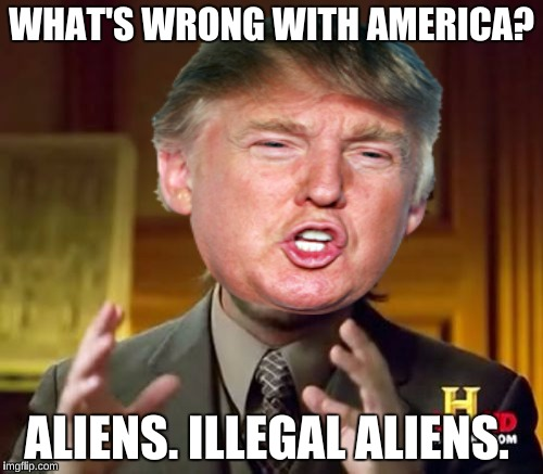 Ancient Aliens  | WHAT'S WRONG WITH AMERICA? ALIENS. ILLEGAL ALIENS. | image tagged in ancient aliens,donald trump,memes,funny,mexico | made w/ Imgflip meme maker