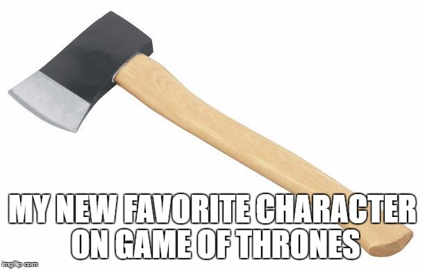 Axe |  MY NEW FAVORITE CHARACTER ON GAME OF THRONES | image tagged in axe | made w/ Imgflip meme maker