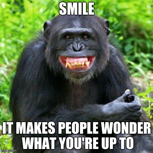 Keep Smiling |  SMILE; IT MAKES PEOPLE WONDER WHAT YOU'RE UP TO | image tagged in keep smiling | made w/ Imgflip meme maker