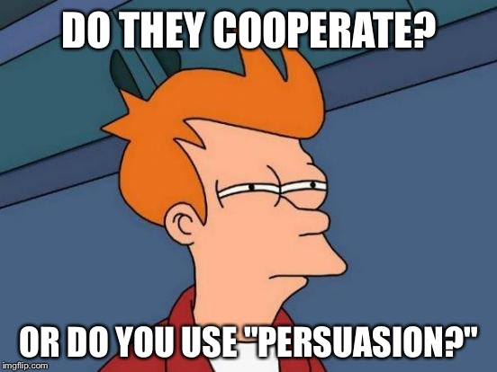 "Futurama Fry Meme | DO THEY COOPERATE? OR DO YOU USE ""PERSUASION?"" 