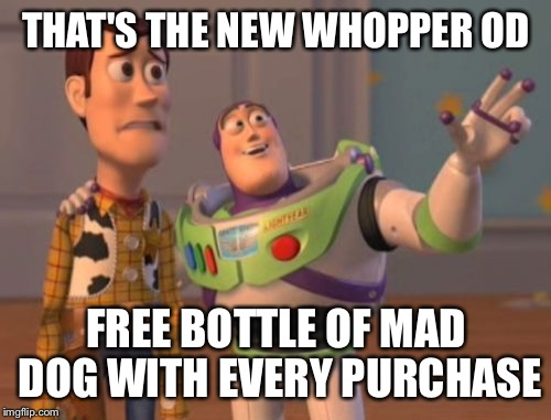 X, X Everywhere Meme | THAT'S THE NEW WHOPPER OD FREE BOTTLE OF MAD DOG WITH EVERY PURCHASE | image tagged in memes,x,x everywhere,x x everywhere | made w/ Imgflip meme maker