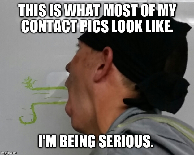 THIS IS WHAT MOST OF MY CONTACT PICS LOOK LIKE. I'M BEING SERIOUS. | made w/ Imgflip meme maker