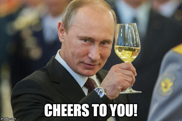 Putin Cheers | CHEERS TO YOU! | image tagged in putin cheers | made w/ Imgflip meme maker
