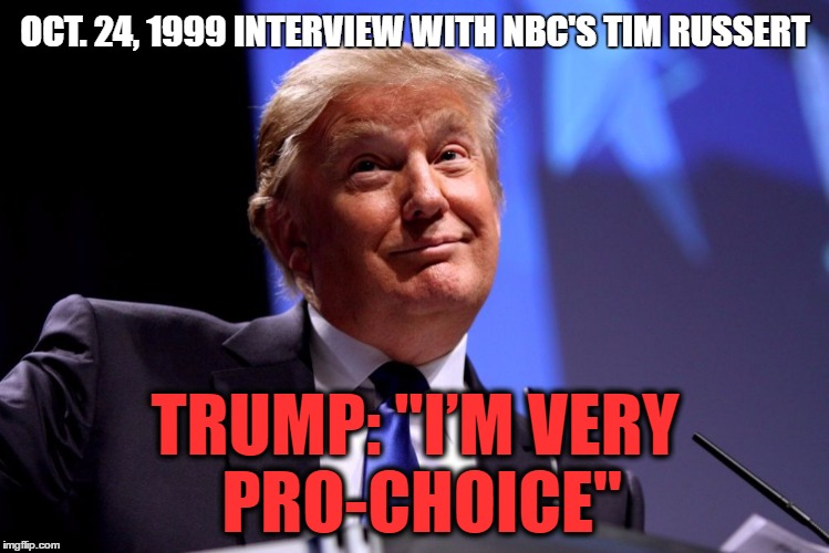 "Donald Trump Pro-Choice | OCT. 24, 1999 INTERVIEW WITH NBC'S TIM RUSSERT TRUMP: ""I'M VERY PRO-CHOICE"" 