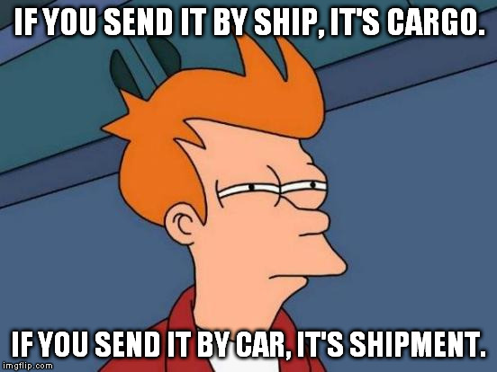 Futurama Fry Meme | IF YOU SEND IT BY SHIP, IT'S CARGO. IF YOU SEND IT BY CAR, IT'S SHIPMENT. | image tagged in memes,futurama fry | made w/ Imgflip meme maker