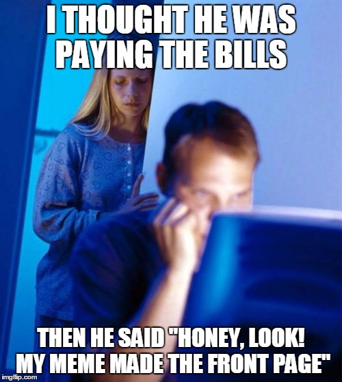 "Imgflipper's wife |  I THOUGHT HE WAS PAYING THE BILLS; THEN HE SAID ""HONEY, LOOK! MY MEME MADE THE FRONT PAGE"" 
