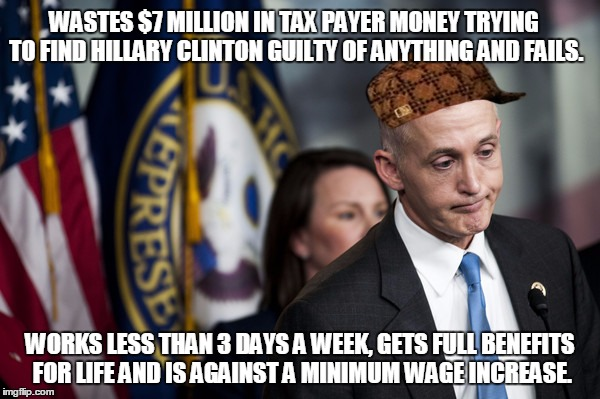 Trey Gowdy |  WASTES $7 MILLION IN TAX PAYER MONEY TRYING TO FIND HILLARY CLINTON GUILTY OF ANYTHING AND FAILS. WORKS LESS THAN 3 DAYS A WEEK, GETS FULL BENEFITS FOR LIFE AND IS AGAINST A MINIMUM WAGE INCREASE. | image tagged in trey gowdy,scumbag | made w/ Imgflip meme maker