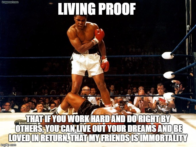 Be true to your dreams |  LIVING PROOF; THAT IF YOU WORK HARD AND DO RIGHT BY OTHERS, YOU CAN LIVE OUT YOUR DREAMS AND BE LOVED IN RETURN, THAT MY FRIENDS IS IMMORTALITY | image tagged in ali,cassius clay,muhammad ali,boxing,champion | made w/ Imgflip meme maker