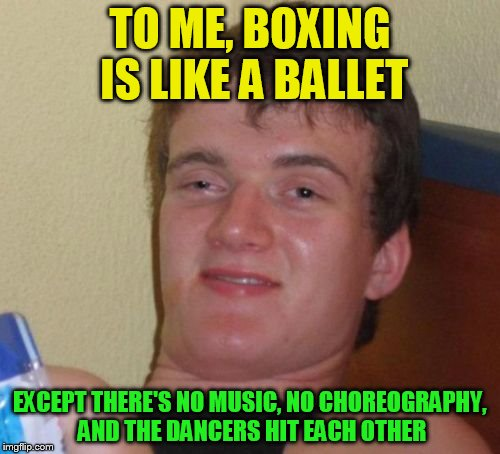 10 Guy Meme | TO ME, BOXING IS LIKE A BALLET EXCEPT THERE'S NO MUSIC, NO CHOREOGRAPHY, AND THE DANCERS HIT EACH OTHER | image tagged in 10 guy,boxing,ballet,music,dancer,funny meme | made w/ Imgflip meme maker