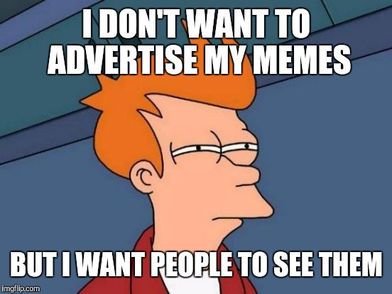 Futurama Fry Meme | I DON'T WANT TO ADVERTISE MY MEMES BUT I WANT PEOPLE TO SEE THEM | image tagged in memes,futurama fry | made w/ Imgflip meme maker