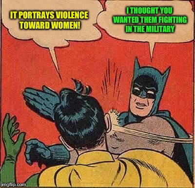 Batman Slapping Robin Meme | IT PORTRAYS VIOLENCE TOWARD WOMEN! I THOUGHT YOU WANTED THEM FIGHTING IN THE MILITARY | image tagged in memes,batman slapping robin | made w/ Imgflip meme maker