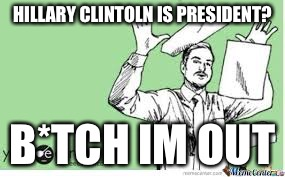 I'm out | HILLARY CLINTOLN IS PRESIDENT? B*TCH IM OUT | image tagged in i'm out | made w/ Imgflip meme maker