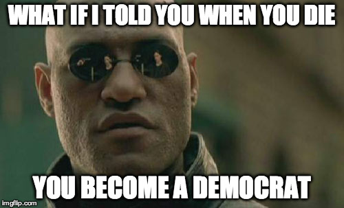 Get out and vote... Oh you're dead? No problem! | WHAT IF I TOLD YOU WHEN YOU DIE YOU BECOME A DEMOCRAT | image tagged in matrix morpheus,clinton,hillary,trump,democrats,cheating | made w/ Imgflip meme maker