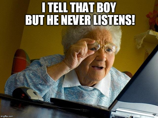 Grandma Finds The Internet Meme | I TELL THAT BOY BUT HE NEVER LISTENS! | image tagged in memes,grandma finds the internet | made w/ Imgflip meme maker