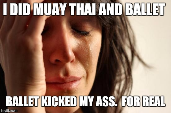 First World Problems Meme | I DID MUAY THAI AND BALLET BALLET KICKED MY ASS.  FOR REAL | image tagged in memes,first world problems | made w/ Imgflip meme maker