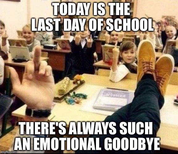 Schools out for summer.... |  TODAY IS THE LAST DAY OF SCHOOL; THERE'S ALWAYS SUCH AN EMOTIONAL GOODBYE | image tagged in memes,funny,school,summer time,middle finger | made w/ Imgflip meme maker