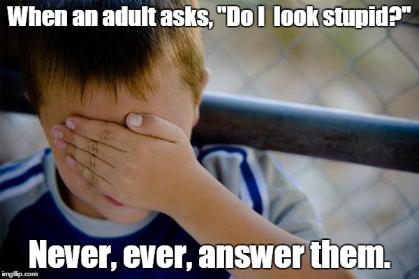 "confession kid | When an adult asks, ""Do I  look stupid?"" Never, ever, answer them. 