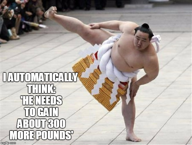 I AUTOMATICALLY THINK: 'HE NEEDS TO GAIN ABOUT 300 MORE POUNDS' | made w/ Imgflip meme maker